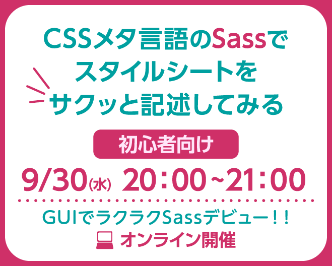 【2020年09月30日(水) オンライン開催】初心者向け|CSSメタ言語のSassでスタイルシートをサクッと記述してみる