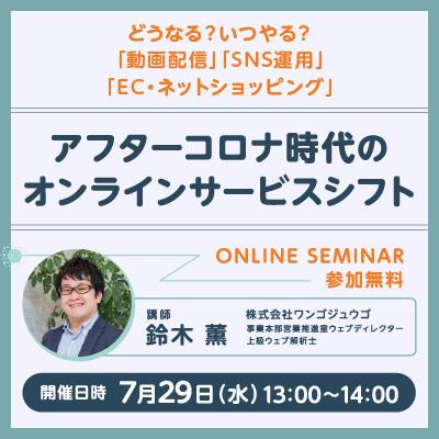 【2020年07月29日(水) オンライン開催】<br>アフターコロナ時代のオンラインサービスシフト<br>-どうなる? いつやる?「動画配信」「SNS運用」「EC・ネットショッピング」-