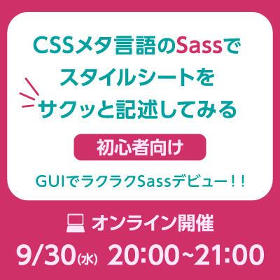 【2020年09月30日(水) オンライン開催】初心者向け CSSメタ言語のSassでスタイルシートをサクッと記述してみる
