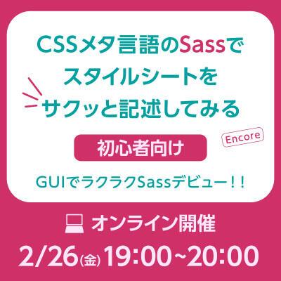 【2021年02月26日(金) オンライン開催】初心者向け|CSSメタ言語のSassでスタイルシートをサクッと記述してみる