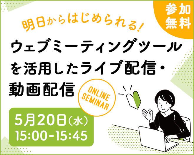 【2020年05月20日(水) オンライン開催】明日からはじめられる!ウェブミーティングツールを活用したライブ配信・動画配信