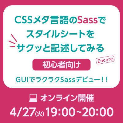 【2021年04月27日(火) オンライン開催】初心者向け CSSメタ言語のSassでスタイルシートをサクッと記述してみる